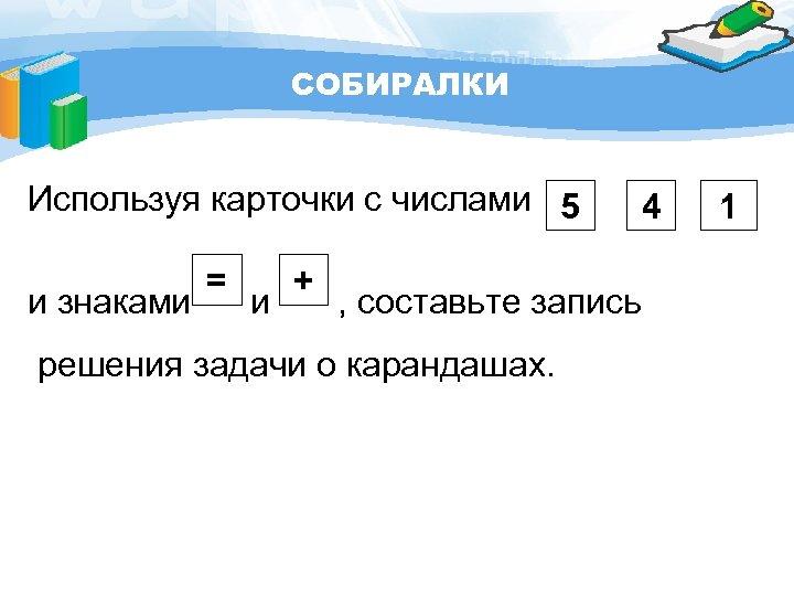 СОБИРАЛКИ Используя карточки с числами 5 4 = + и знаками и , составьте