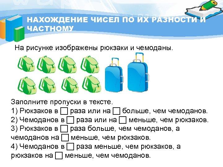 НАХОЖДЕНИЕ ЧИСЕЛ ПО ИХ РАЗНОСТИ И ЧАСТНОМУ На рисунке изображены рюкзаки и чемоданы. Заполните
