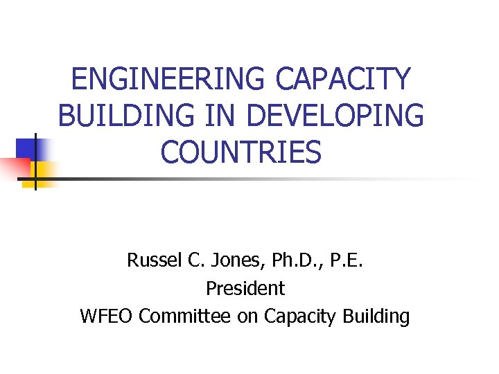 ENGINEERING CAPACITY BUILDING IN DEVELOPING COUNTRIES Russel C. Jones, Ph. D. , P. E.