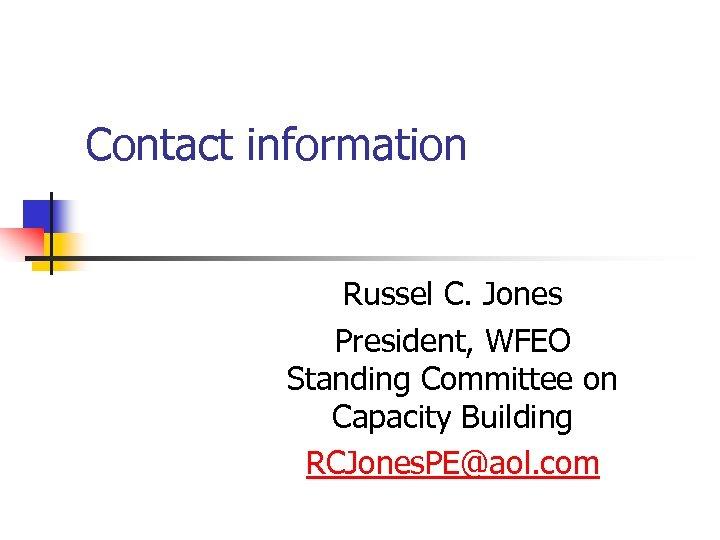 Contact information Russel C. Jones President, WFEO Standing Committee on Capacity Building RCJones. PE@aol.