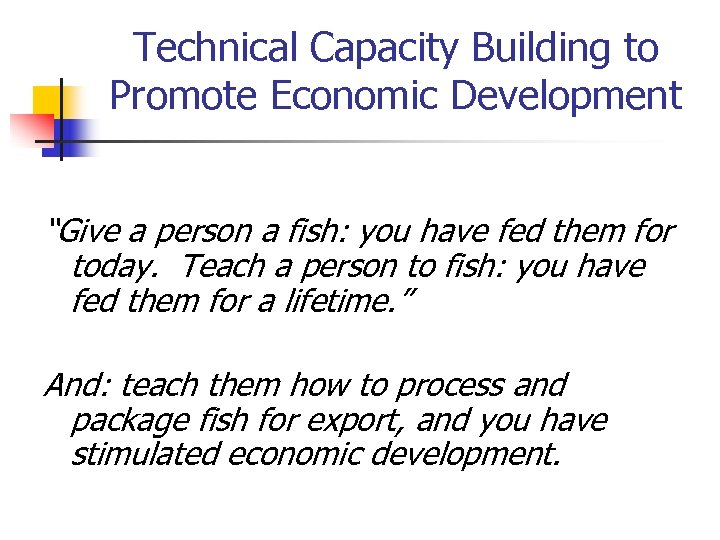 """Technical Capacity Building to Promote Economic Development """"Give a person a fish: you have"""