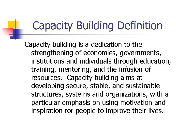 Capacity Building Definition Capacity building is a dedication to the strengthening of economies, governments,
