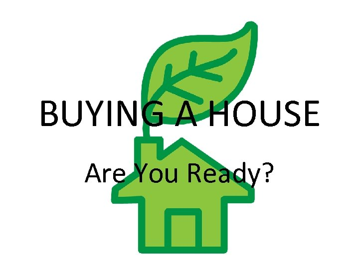 BUYING A HOUSE Are You Ready?