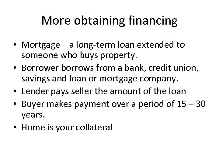 More obtaining financing • Mortgage – a long-term loan extended to someone who buys