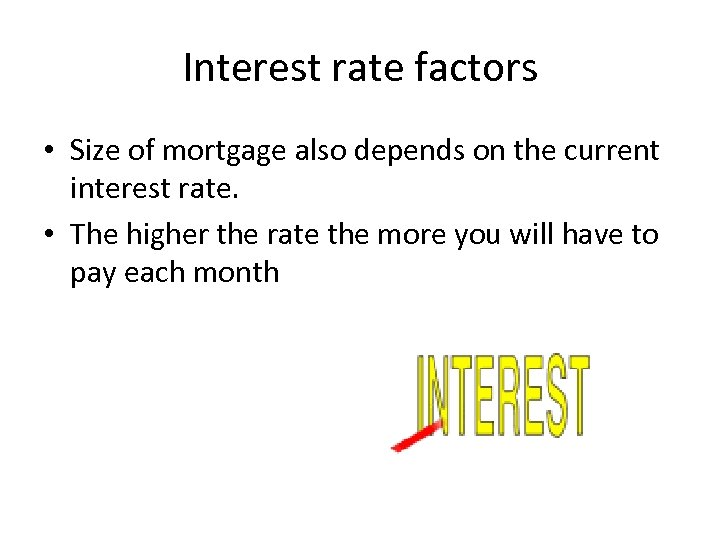 Interest rate factors • Size of mortgage also depends on the current interest rate.