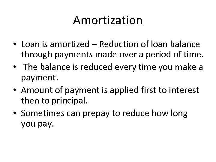 Amortization • Loan is amortized – Reduction of loan balance through payments made over