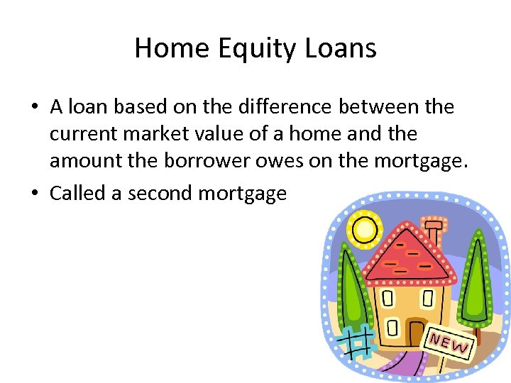 Home Equity Loans • A loan based on the difference between the current market