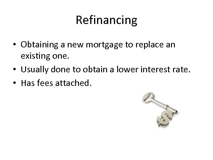 Refinancing • Obtaining a new mortgage to replace an existing one. • Usually done