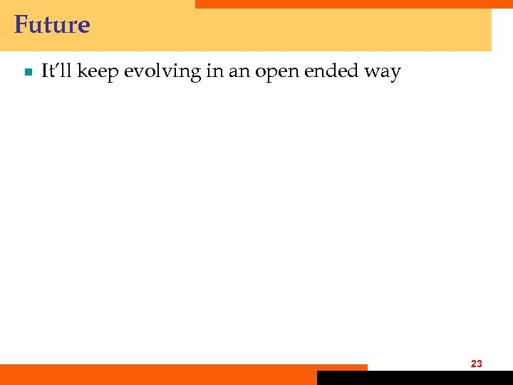 Future ¾ It'll keep evolving in an open ended way 23