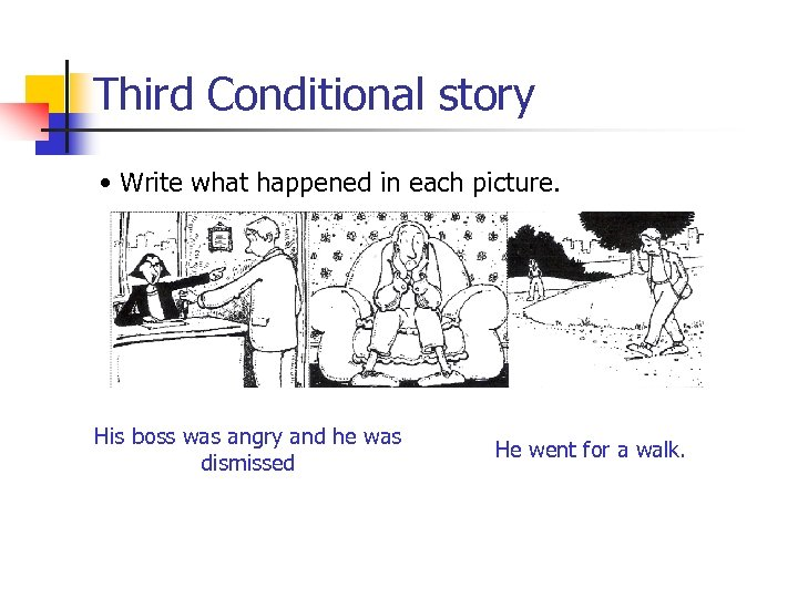 Third Conditional story • Write what happened in each picture. His boss was angry