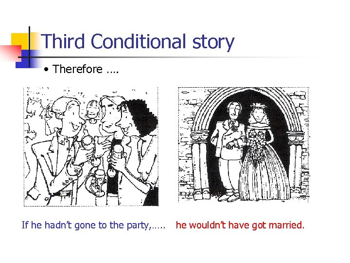 Third Conditional story • Therefore …. If he hadn't gone to the party, ….