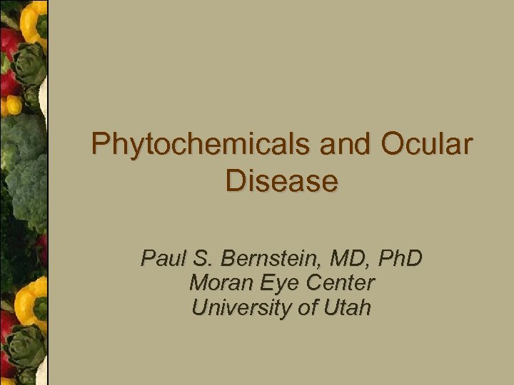Phytochemicals and Ocular Disease Paul S. Bernstein, MD, Ph. D Moran Eye Center University