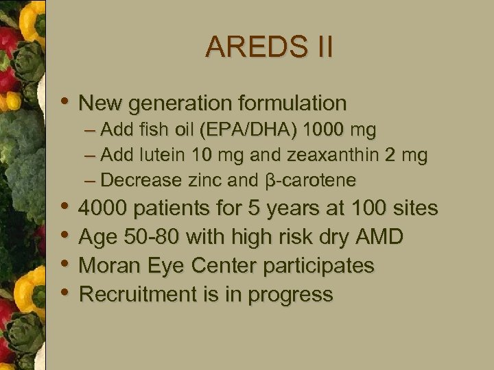 AREDS II • New generation formulation • • – Add fish oil (EPA/DHA) 1000
