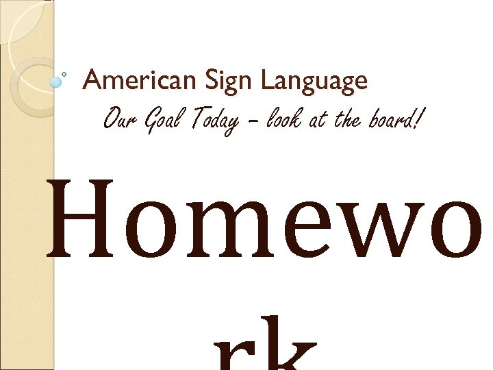 American Sign Language Our Goal Today – look at the board! Homewo
