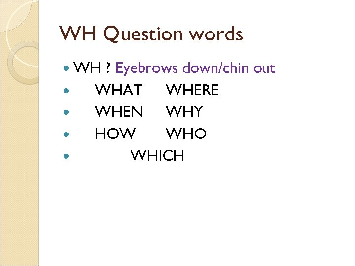 WH Question words WH ? Eyebrows down/chin out WHAT WHERE WHEN WHY HOW WHO