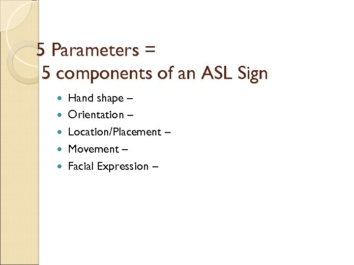 5 Parameters = 5 components of an ASL Sign Hand shape – Orientation –