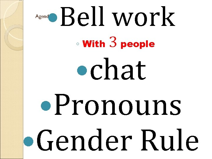 Bell work Agenda ◦ With 3 people chat Pronouns Gender Rule