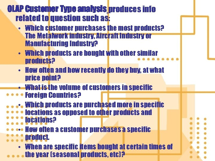 OLAP Customer Type analysis produces info related to question such as: • Which customer