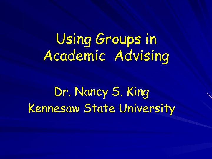 Using Groups in Academic Advising Dr. Nancy S. King Kennesaw State University