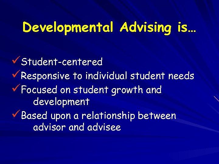 Developmental Advising is… üStudent-centered üResponsive to individual student needs üFocused on student growth and