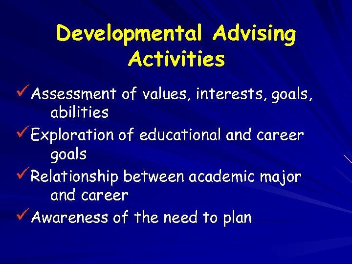Developmental Advising Activities üAssessment of values, interests, goals, abilities üExploration of educational and career