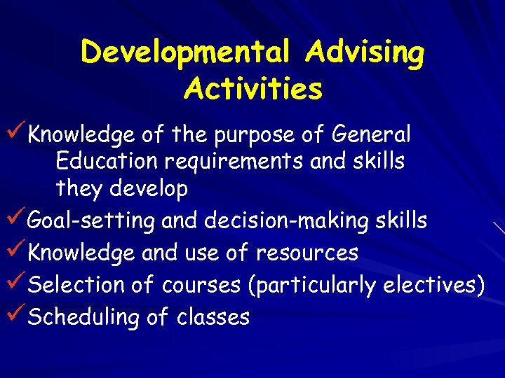 Developmental Advising Activities üKnowledge of the purpose of General Education requirements and skills they