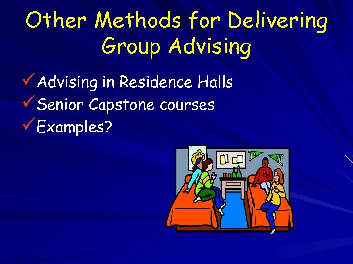 Other Methods for Delivering Group Advising üAdvising in Residence Halls üSenior Capstone courses üExamples?
