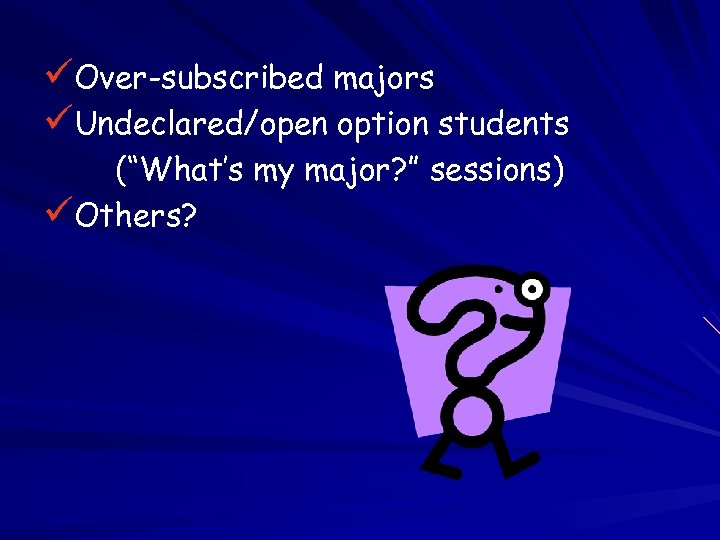 """üOver-subscribed majors üUndeclared/open option students (""""What's my major? """" sessions) üOthers?"""