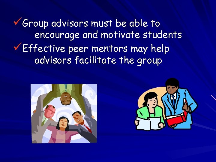 üGroup advisors must be able to encourage and motivate students üEffective peer mentors may