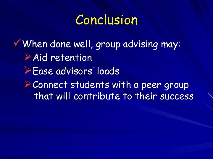 Conclusion üWhen done well, group advising may: ØAid retention ØEase advisors' loads ØConnect students