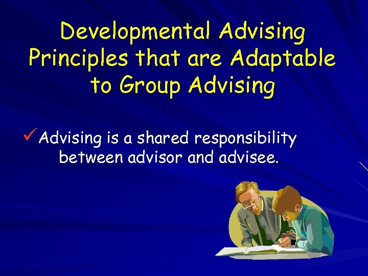 Developmental Advising Principles that are Adaptable to Group Advising üAdvising is a shared responsibility