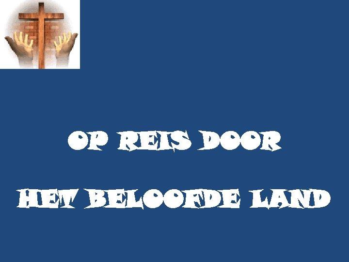 OP REIS DOOR HET BELOOFDE LAND