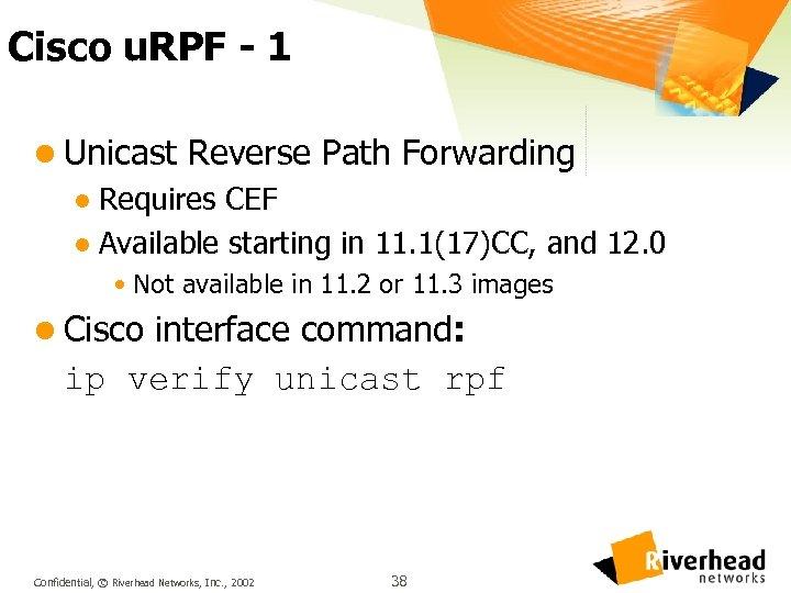 Cisco u. RPF - 1 l Unicast Reverse Path Forwarding l Requires CEF l