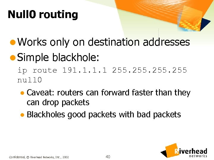 Null 0 routing l Works only on destination addresses l Simple blackhole: ip route