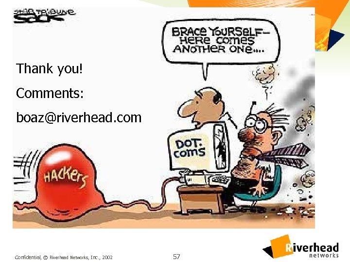 Thank you! Comments: boaz@riverhead. com Confidential, © Riverhead Networks, Inc. , 2002 57