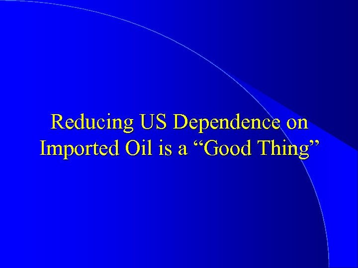 "Reducing US Dependence on Imported Oil is a ""Good Thing"""