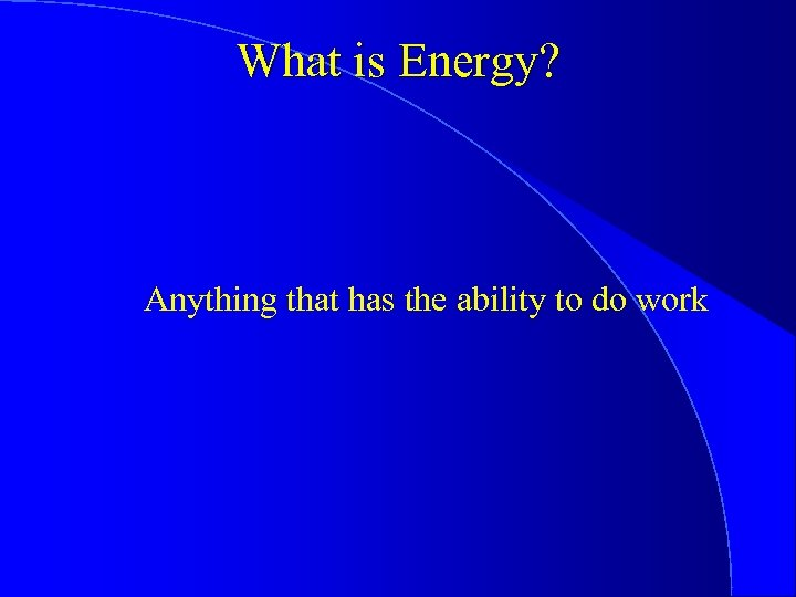 What is Energy? Anything that has the ability to do work
