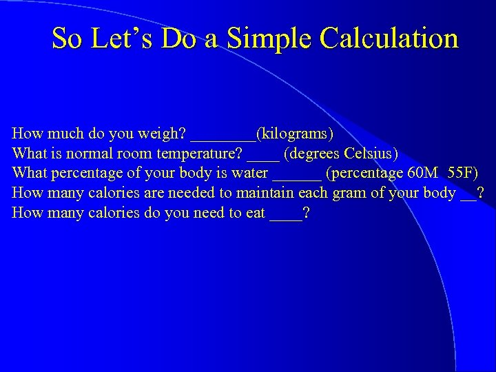 So Let's Do a Simple Calculation How much do you weigh? ____(kilograms) What is