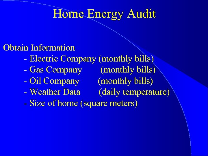 Home Energy Audit Obtain Information - Electric Company (monthly bills) - Gas Company (monthly