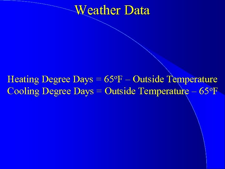 Weather Data Heating Degree Days = 65 o. F – Outside Temperature Cooling Degree