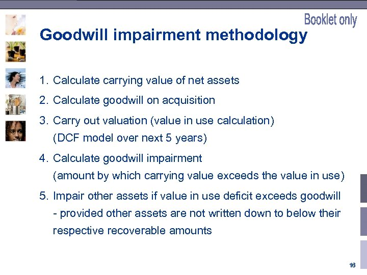 Goodwill impairment methodology 1. Calculate carrying value of net assets 2. Calculate goodwill on