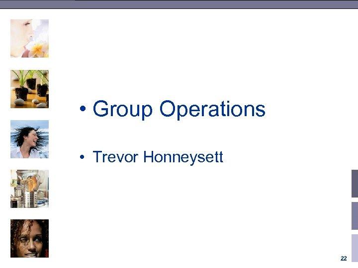 • Group Operations • Trevor Honneysett 22