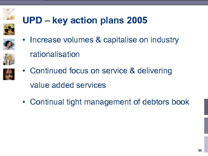 UPD – key action plans 2005 • Increase volumes & capitalise on industry rationalisation
