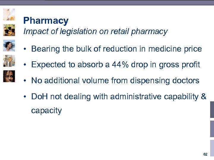 Pharmacy Impact of legislation on retail pharmacy • Bearing the bulk of reduction in