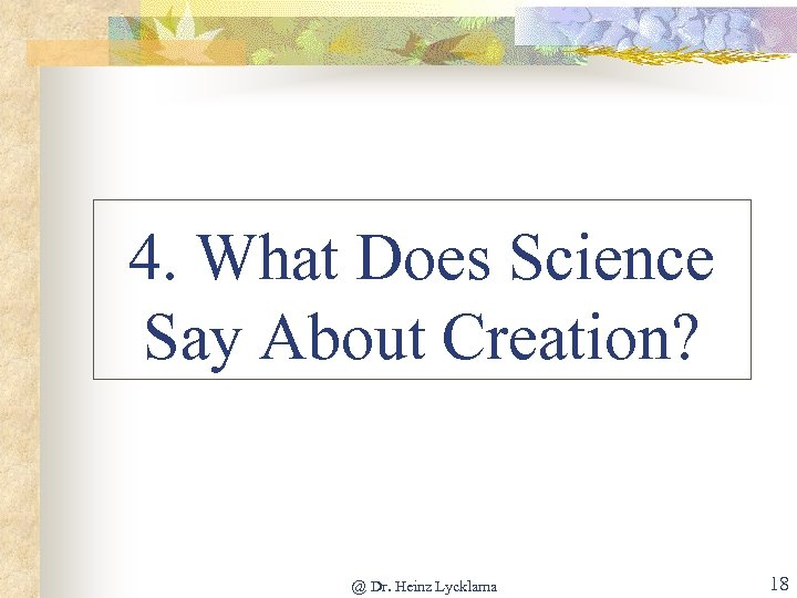 4. What Does Science Say About Creation? @ Dr. Heinz Lycklama 18