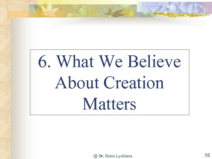 6. What We Believe About Creation Matters @ Dr. Heinz Lycklama 58