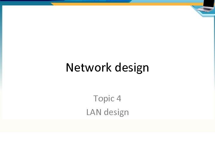Network design Topic 4 LAN design