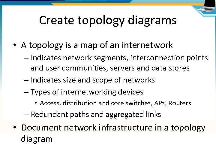 Create topology diagrams • A topology is a map of an internetwork – Indicates