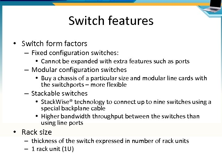 Switch features • Switch form factors – Fixed configuration switches: • Cannot be expanded