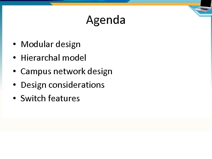 Agenda • • • Modular design Hierarchal model Campus network design Design considerations Switch